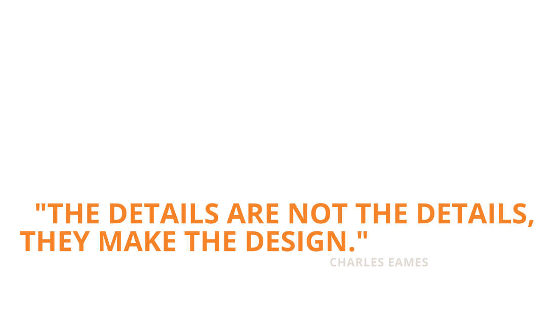 The details are not the details, they make the design. Charles Eames